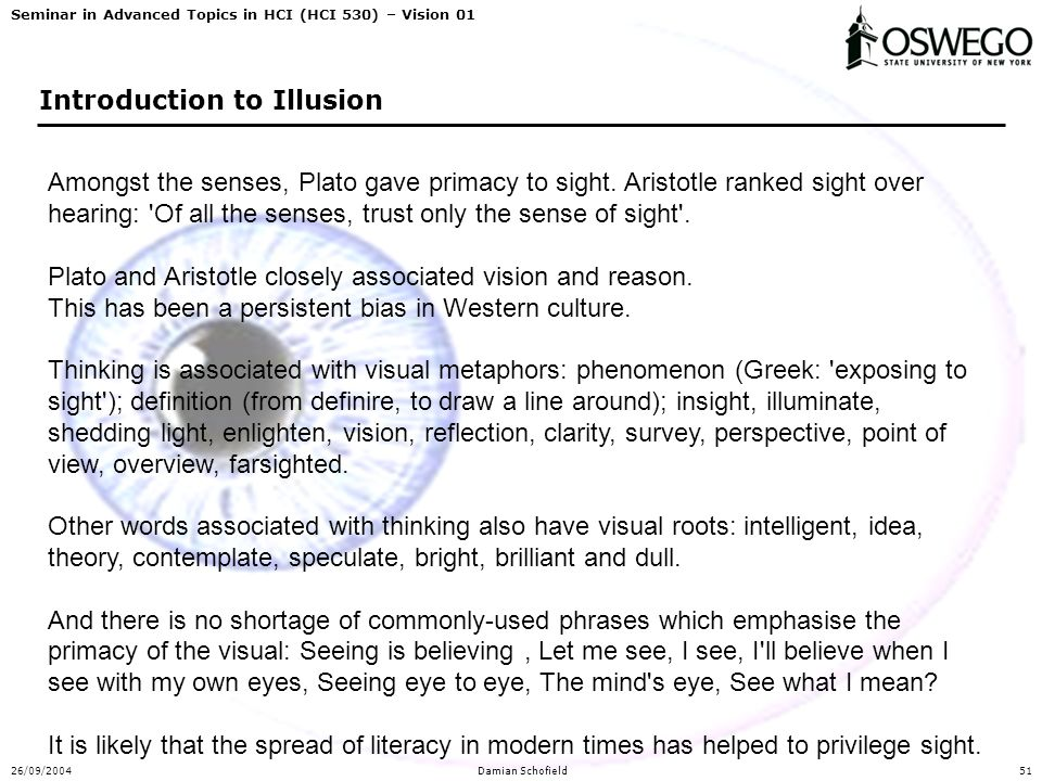 Seminar in Advanced Topics in HCI (HCI 530) – Vision 01 26/09/2004Damian Schofield51 Introduction to Illusion Amongst the senses, Plato gave primacy t