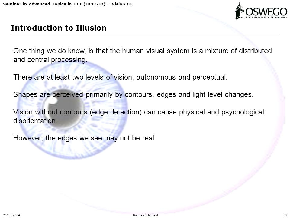 Seminar in Advanced Topics in HCI (HCI 530) – Vision 01 26/09/2004Damian Schofield52 Introduction to Illusion One thing we do know, is that the human visual system is a mixture of distributed and central processing.