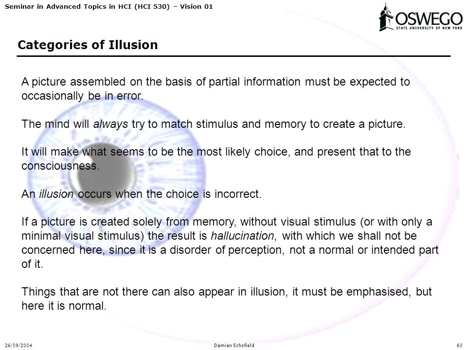 Seminar in Advanced Topics in HCI (HCI 530) – Vision 01 26/09/2004Damian Schofield60 Categories of Illusion A picture assembled on the basis of partia