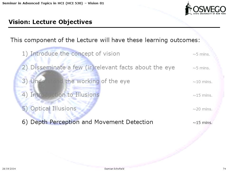 Seminar in Advanced Topics in HCI (HCI 530) – Vision 01 26/09/2004Damian Schofield74 Vision: Lecture Objectives This component of the Lecture will have these learning outcomes: 1)Introduce the concept of vision ~5 mins.