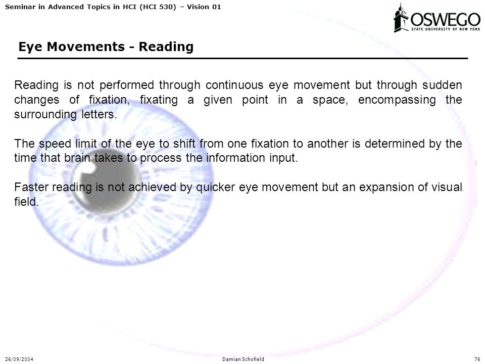 Seminar in Advanced Topics in HCI (HCI 530) – Vision 01 26/09/2004Damian Schofield76 Eye Movements - Reading Reading is not performed through continuous eye movement but through sudden changes of fixation, fixating a given point in a space, encompassing the surrounding letters.