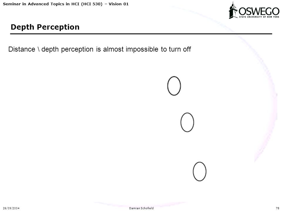 Seminar in Advanced Topics in HCI (HCI 530) – Vision 01 26/09/2004Damian Schofield78 Depth Perception Distance \ depth perception is almost impossible to turn off