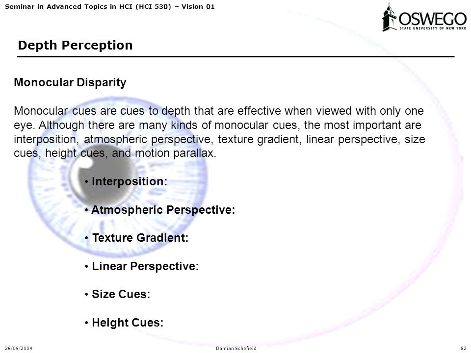 Seminar in Advanced Topics in HCI (HCI 530) – Vision 01 26/09/2004Damian Schofield82 Depth Perception Monocular Disparity Monocular cues are cues to d