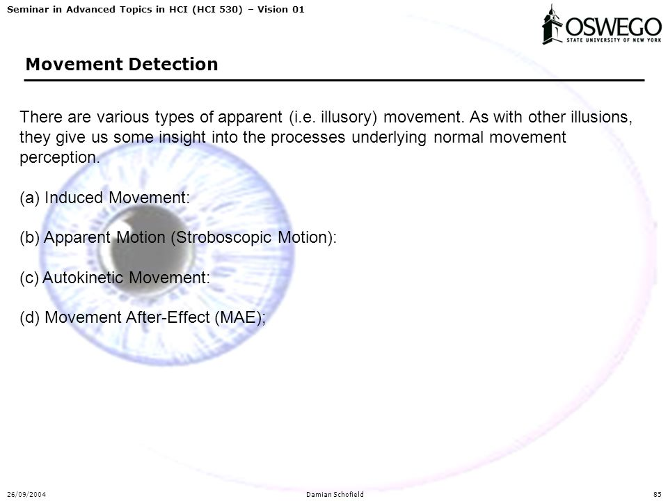 Seminar in Advanced Topics in HCI (HCI 530) – Vision 01 26/09/2004Damian Schofield85 Movement Detection There are various types of apparent (i.e. illu
