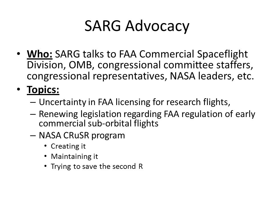 SARG Advocacy Who: SARG talks to FAA Commercial Spaceflight Division, OMB, congressional committee staffers, congressional representatives, NASA leaders, etc.