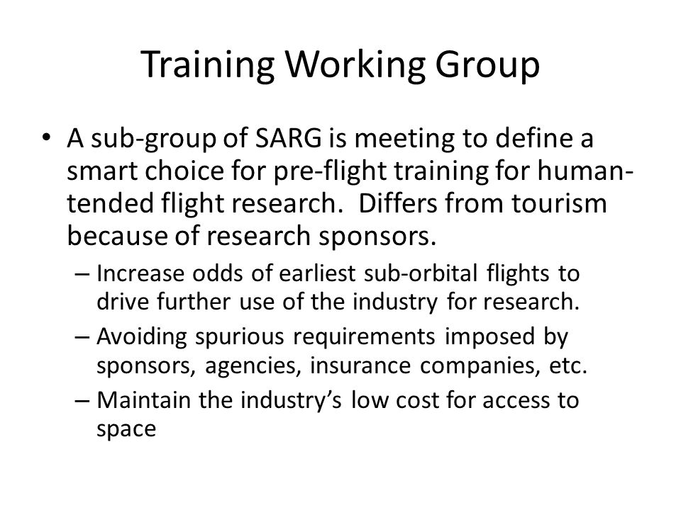 Training Working Group A sub-group of SARG is meeting to define a smart choice for pre-flight training for human- tended flight research.