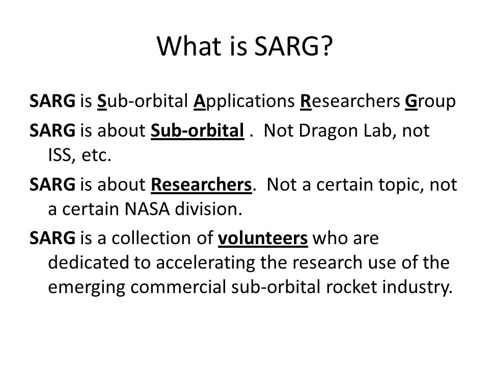 SARG Purpose The purposes of SARG are to: -Advance or accelerate the use of the new commercial sub-orbital industry for scientific research.