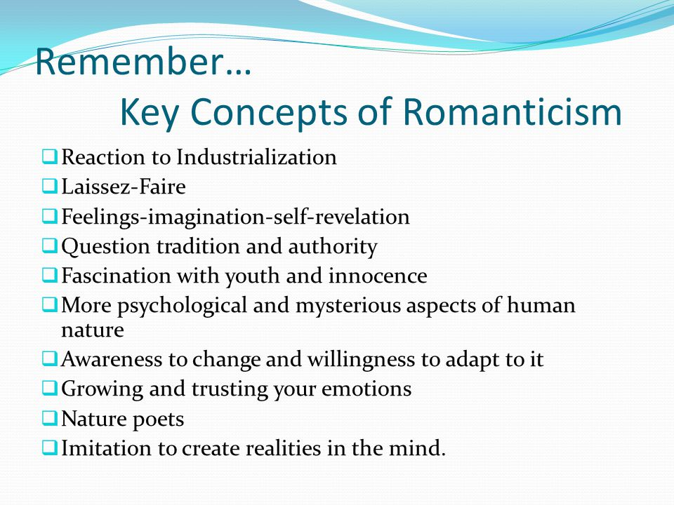Remember… Key Concepts of Romanticism  Reaction to Industrialization  Laissez-Faire  Feelings-imagination-self-revelation  Question tradition and