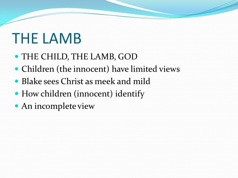 THE LAMB THE CHILD, THE LAMB, GOD Children (the innocent) have limited views Blake sees Christ as meek and mild How children (innocent) identify An in