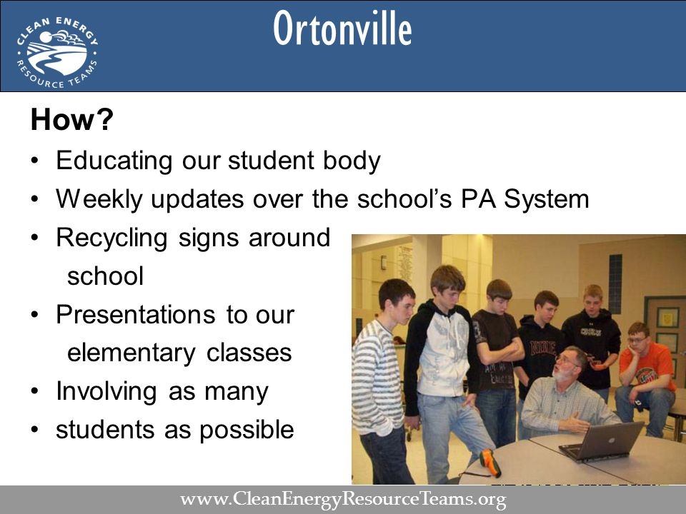 Ortonville How? Educating our student body Weekly updates over the school's PA System Recycling signs around school Presentations to our elementary cl