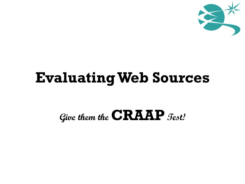 Evaluating Web Sources Give them the CRAAP Test!