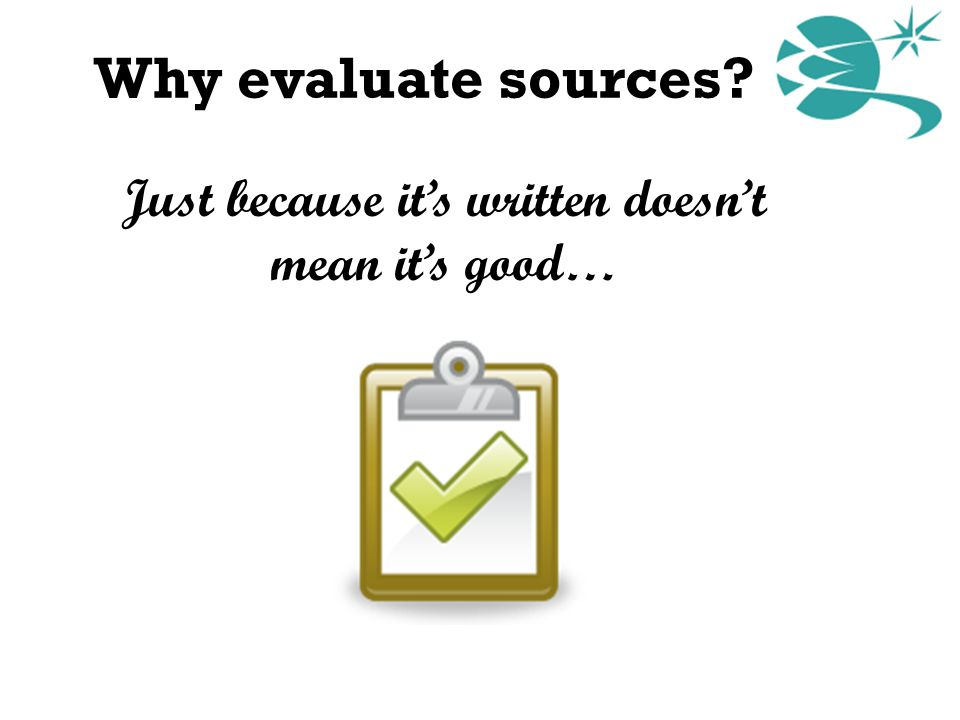 Why evaluate sources? Just because it's written doesn't mean it's good…