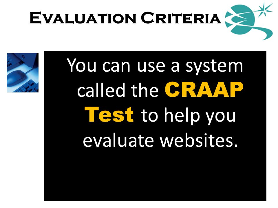 Evaluation Criteria You can use a system called the CRAAP Test to help you evaluate websites. Now that's my kind of test!