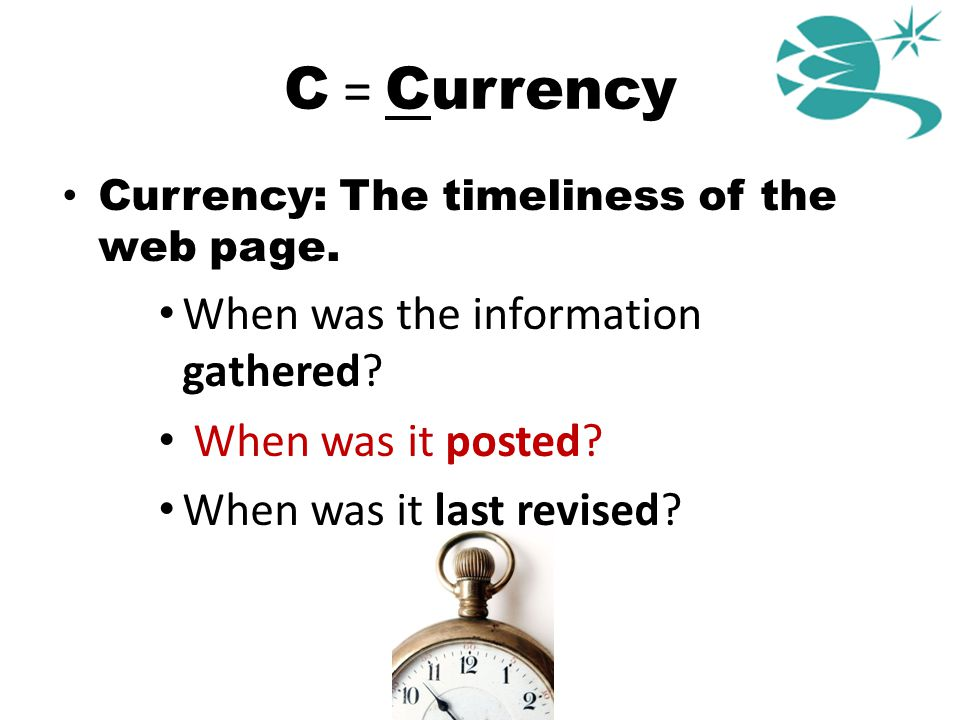 C = Currency Currency: The timeliness of the web page. When was the information gathered? When was it posted? When was it last revised?