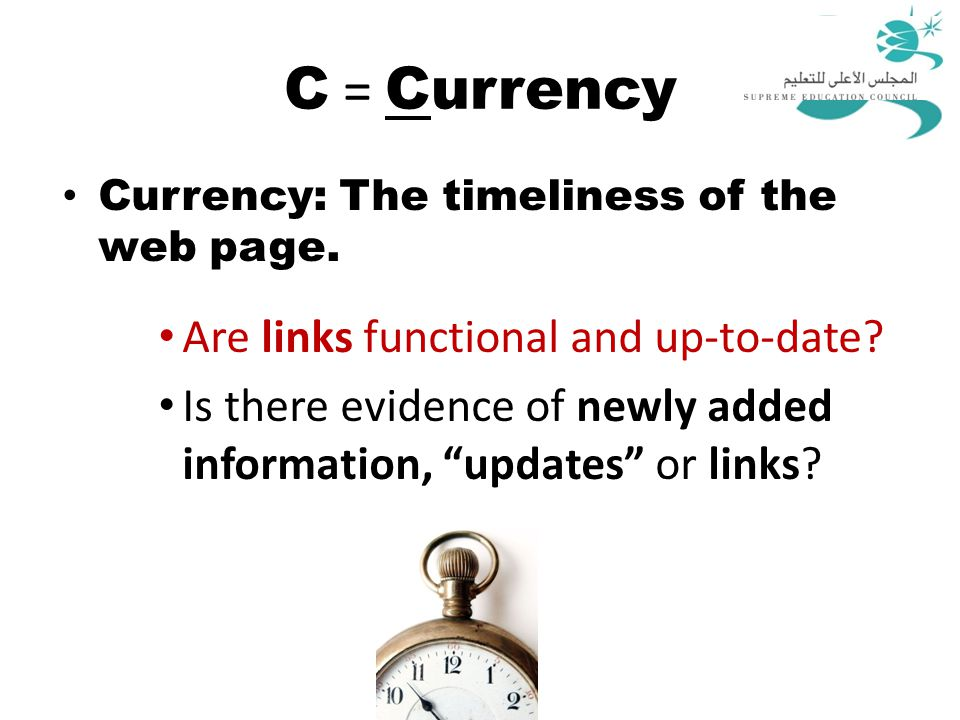 "C = Currency Currency: The timeliness of the web page. Are links functional and up-to-date? Is there evidence of newly added information, ""updates"" or"