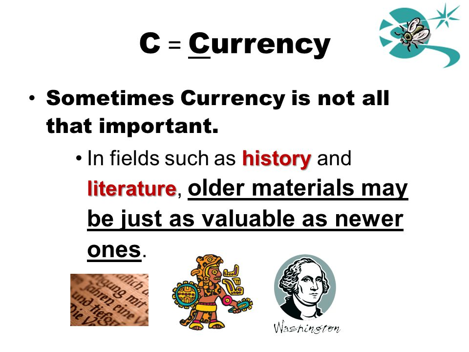 C = Currency Sometimes Currency is not all that important. history literatureIn fields such as history and literature, older materials may be just as