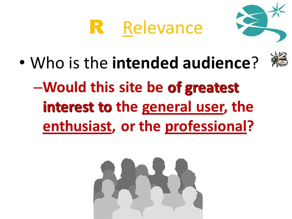 R = Relevance Who is the intended audience? of greatest interest to – Would this site be of greatest interest to the general user, the enthusiast, or
