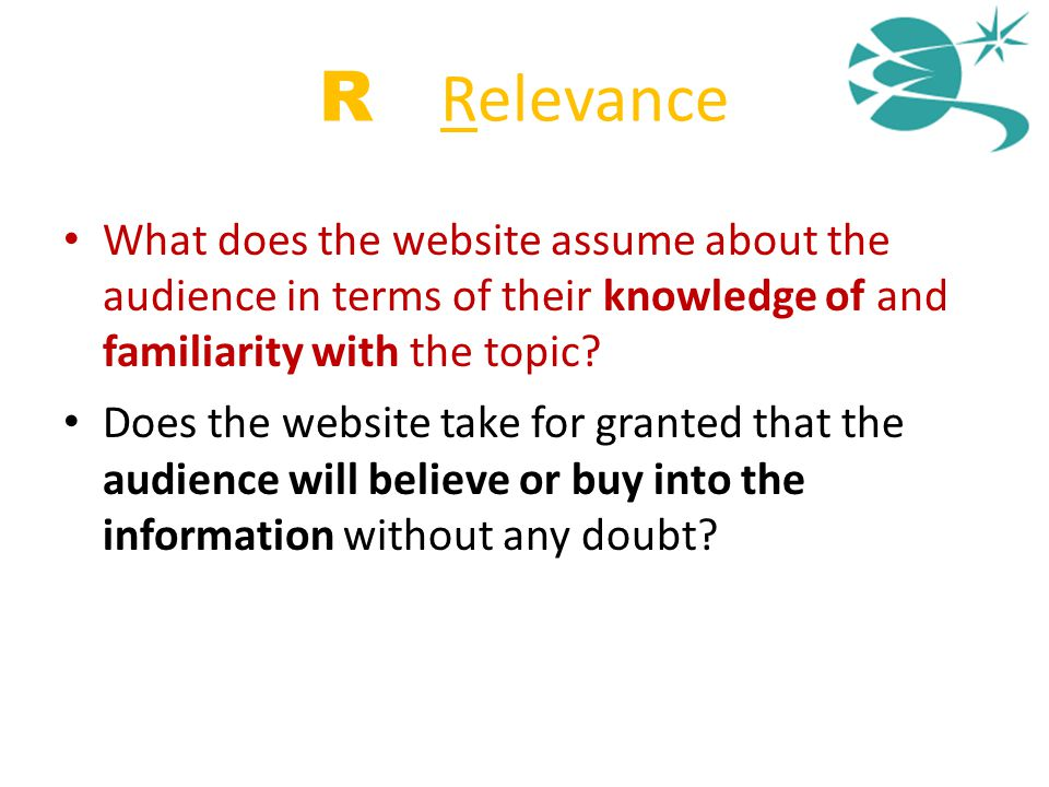 R = Relevance What does the website assume about the audience in terms of their knowledge of and familiarity with the topic? Does the website take for