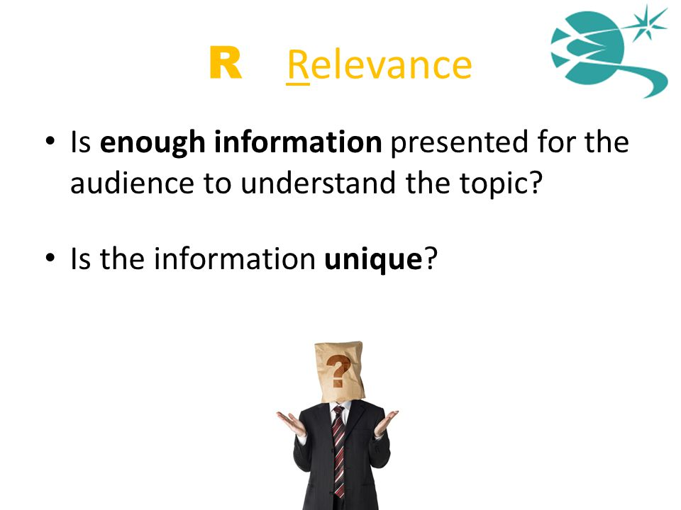 R = Relevance Is enough information presented for the audience to understand the topic? Is the information unique?