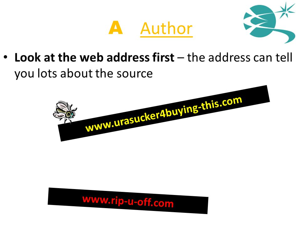 A = Author Look at the web address first – the address can tell you lots about the source www.urasucker4buying-this.com www.rip-u-off.com