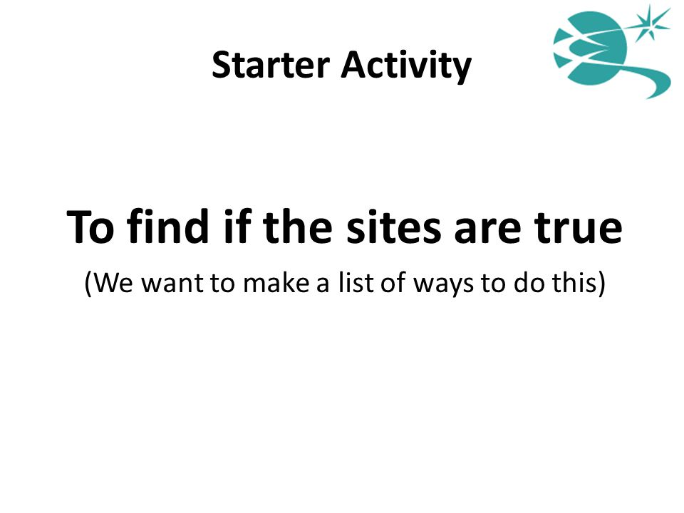 Starter Activity To find if the sites are true (We want to make a list of ways to do this)