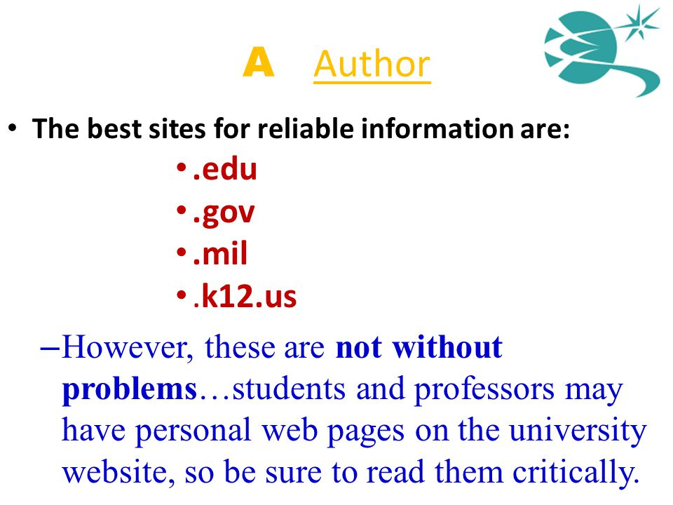 A = Author The best sites for reliable information are:.edu.gov.mil.k12.us – However, these are not without problems…students and professors may have