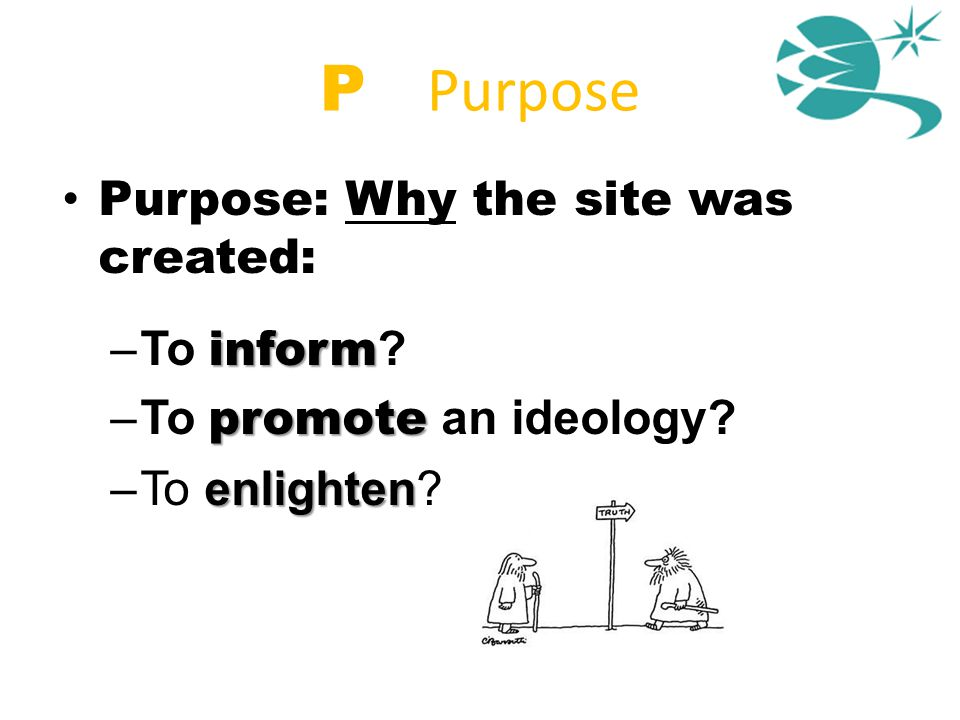 P = Purpose Purpose: Why the site was created: inform –To inform ? promote –To promote an ideology? enlighten –To enlighten?