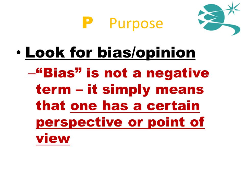 "P = Purpose Look for bias/opinion – ""Bias"" is not a negative term – it simply means that one has a certain perspective or point of view"