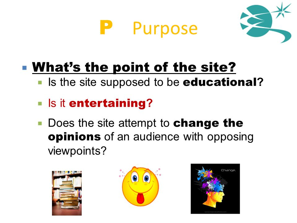 P = Purpose  What's the point of the site?  Is the site supposed to be educational ?  Is it entertaining ?  Does the site attempt to change the op