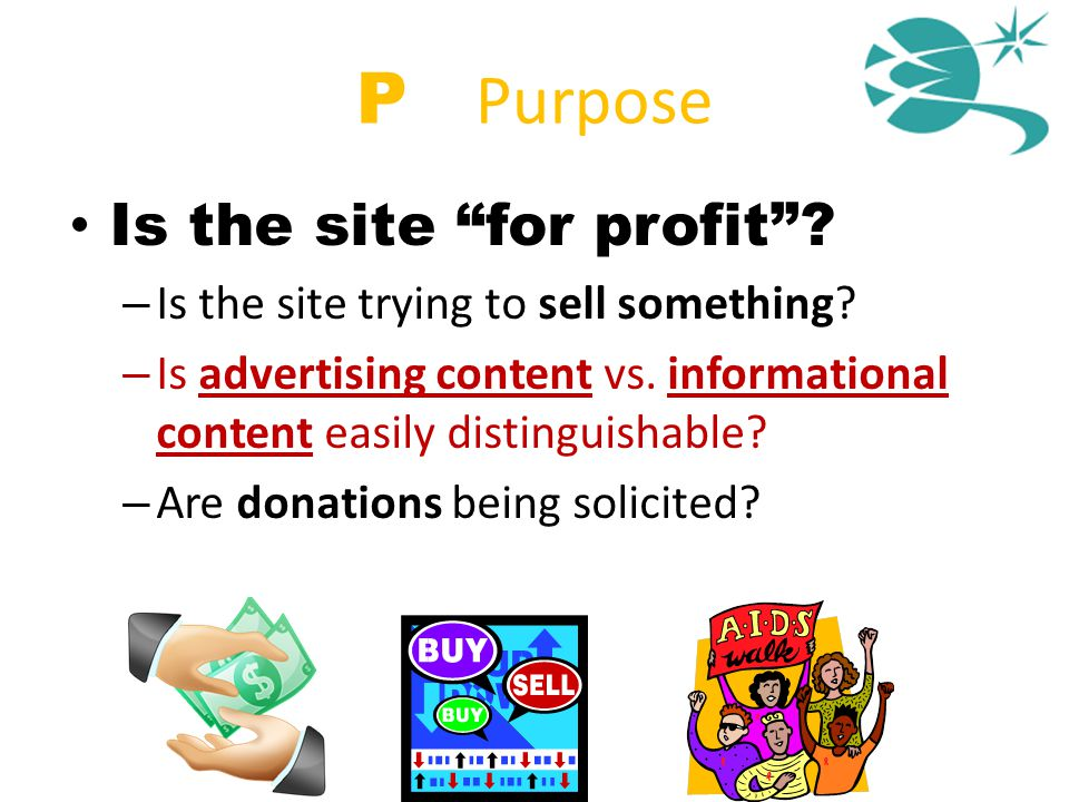 "P = Purpose Is the site ""for profit""? – Is the site trying to sell something? – Is advertising content vs. informational content easily distinguishabl"