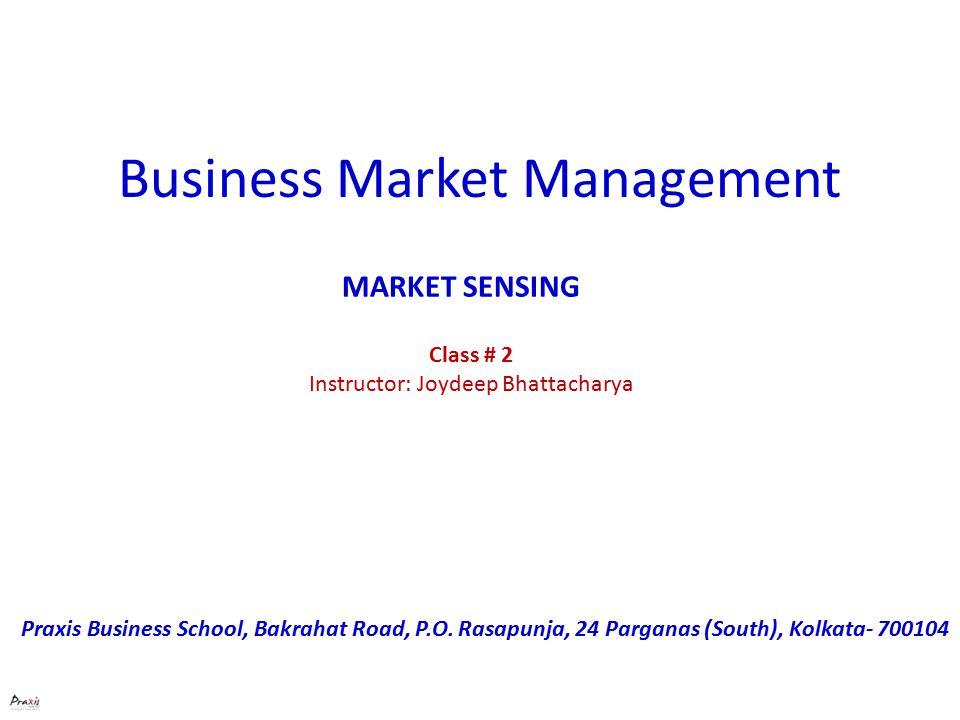 Business Market Management Class # 2 Instructor: Joydeep Bhattacharya Praxis Business School, Bakrahat Road, P.O.
