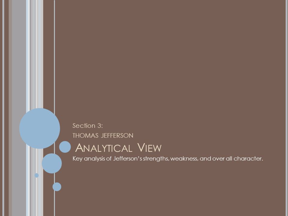 A NALYTICAL V IEW Section 3: THOMAS JEFFERSON Key analysis of Jefferson's strengths, weakness, and over all character.
