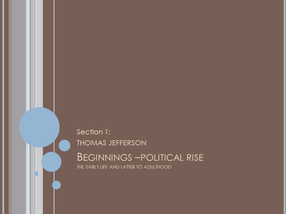 B EGINNINGS – POLITICAL RISE THE EARLY LIFE AND LATTER TO ADULTHOOD Section 1: THOMAS JEFFERSON