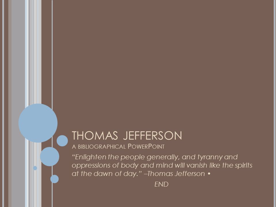 THOMAS JEFFERSON A BIBLIOGRAPHICAL P OWER P OINT Enlighten the people generally, and tyranny and oppressions of body and mind will vanish like the spirits at the dawn of day. –Thomas Jefferson END