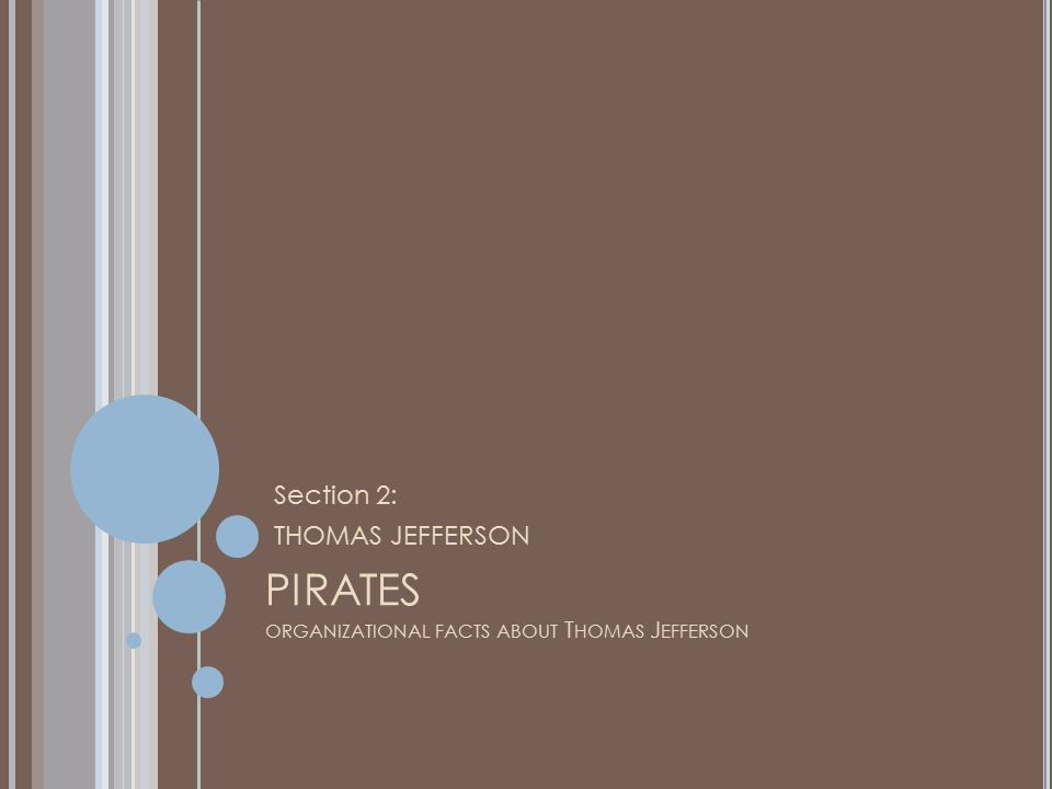 PIRATES ORGANIZATIONAL FACTS ABOUT T HOMAS J EFFERSON Section 2: THOMAS JEFFERSON