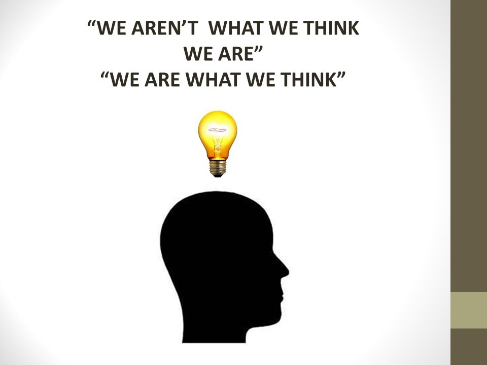 WE AREN'T WHAT WE THINK WE ARE WE ARE WHAT WE THINK