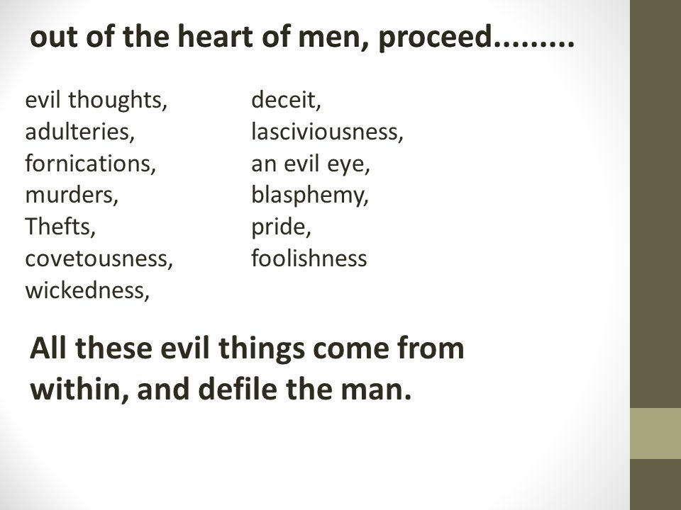 evil thoughts, adulteries, fornications, murders, Thefts, covetousness, wickedness, All these evil things come from within, and defile the man.