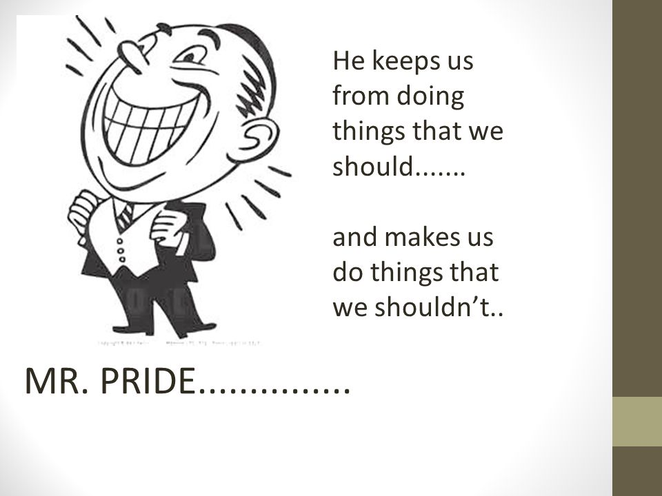 MR. PRIDE............... He keeps us from doing things that we should.......