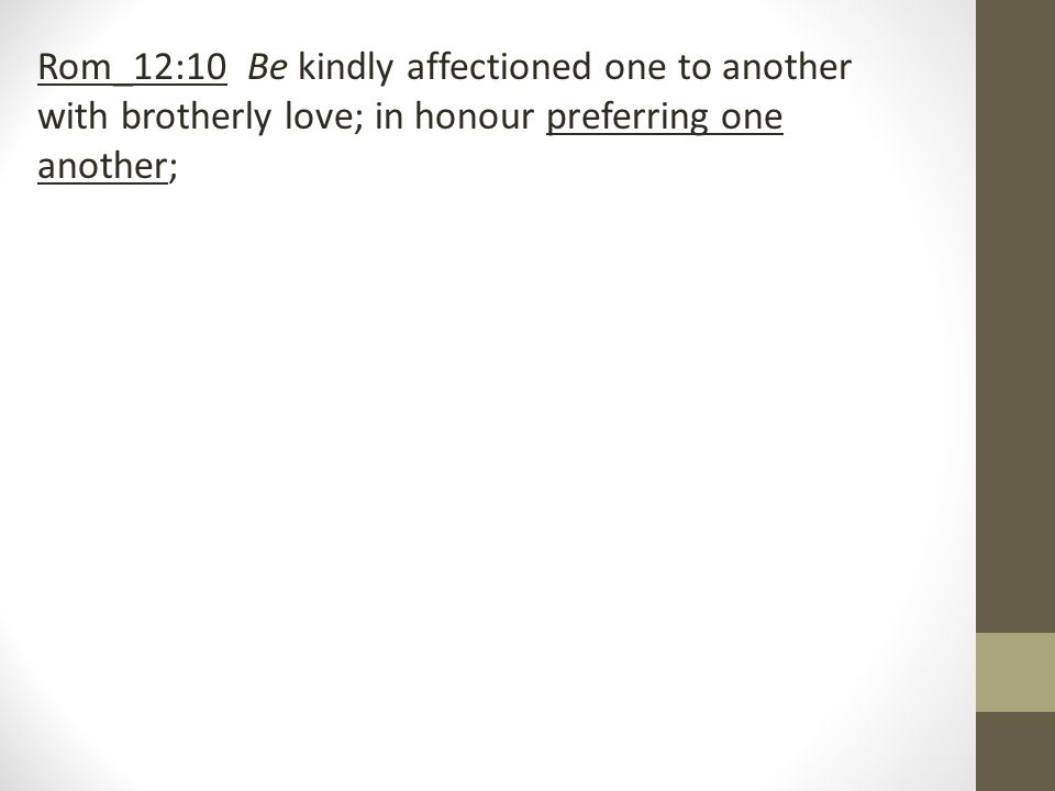 Rom_12:10 Be kindly affectioned one to another with brotherly love; in honour preferring one another;