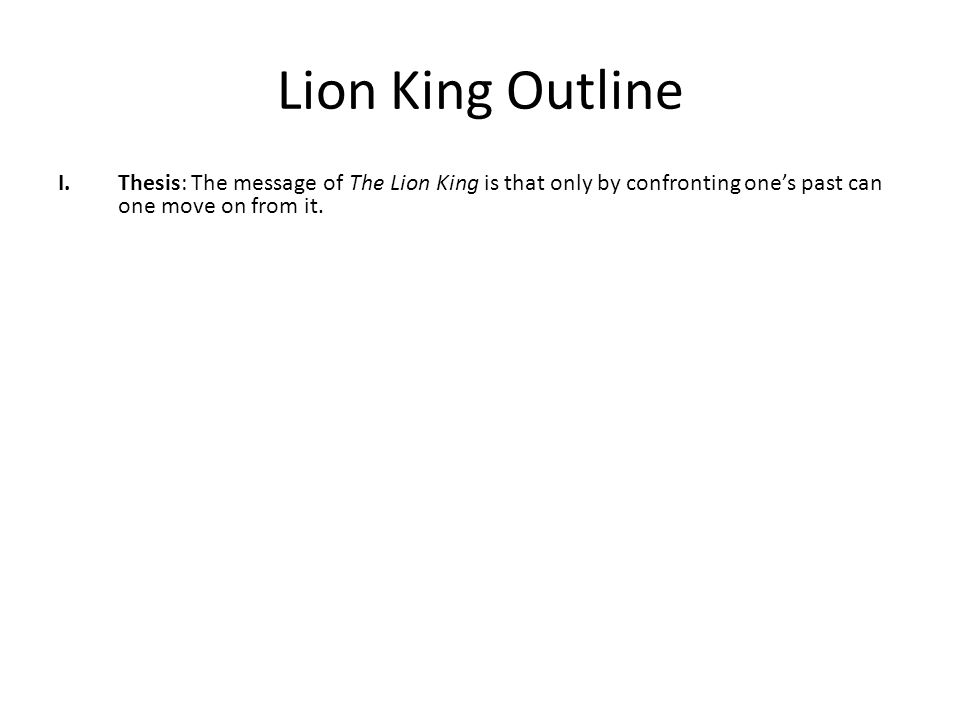Lion King Outline I.Thesis: The theme of The Lion King is Only by confronting your past can you move on from it. II.One way the movie shows this is by clearly differentiating between those giving good and those giving bad advice.