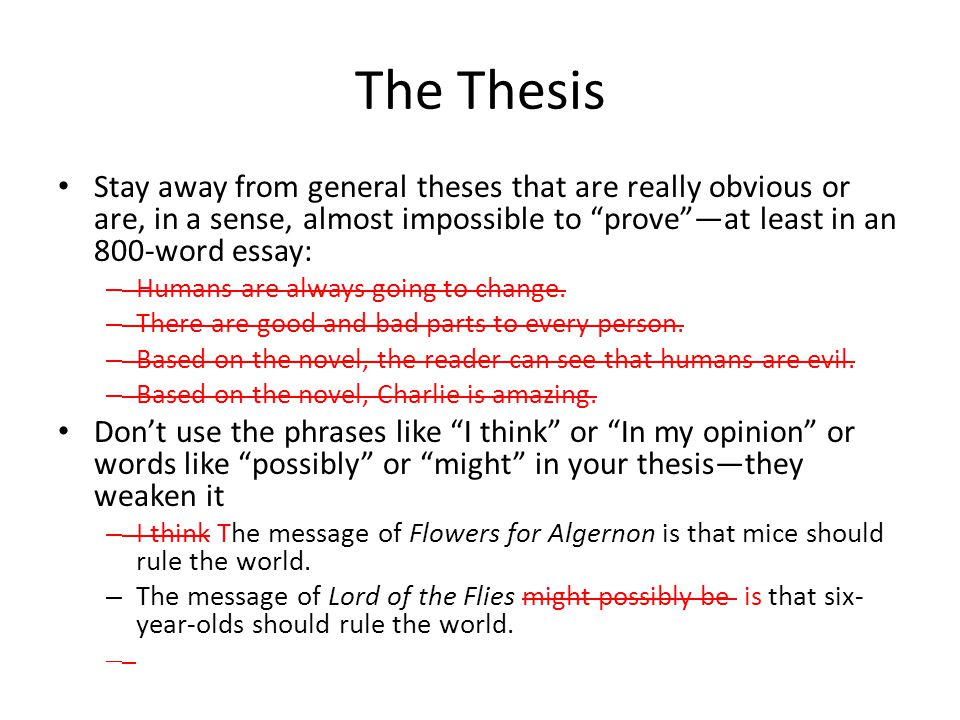 The Thesis Stay away from general theses that are really obvious or are, in a sense, almost impossible to prove —at least in an 800-word essay: – Humans are always going to change.