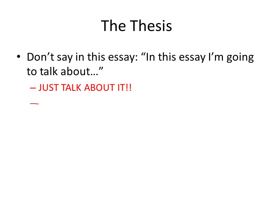 The Thesis Don't say in this essay: In this essay I'm going to talk about… – JUST TALK ABOUT IT!!
