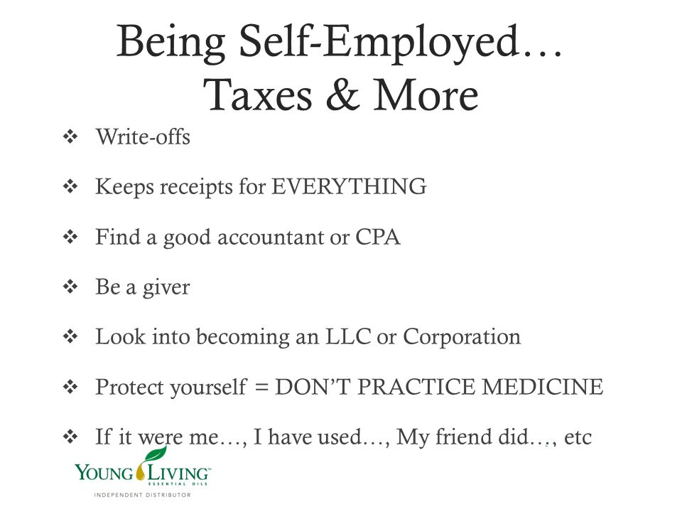 Being Self-Employed… Taxes & More  Write-offs  Keeps receipts for EVERYTHING  Find a good accountant or CPA  Be a giver  Look into becoming an LL