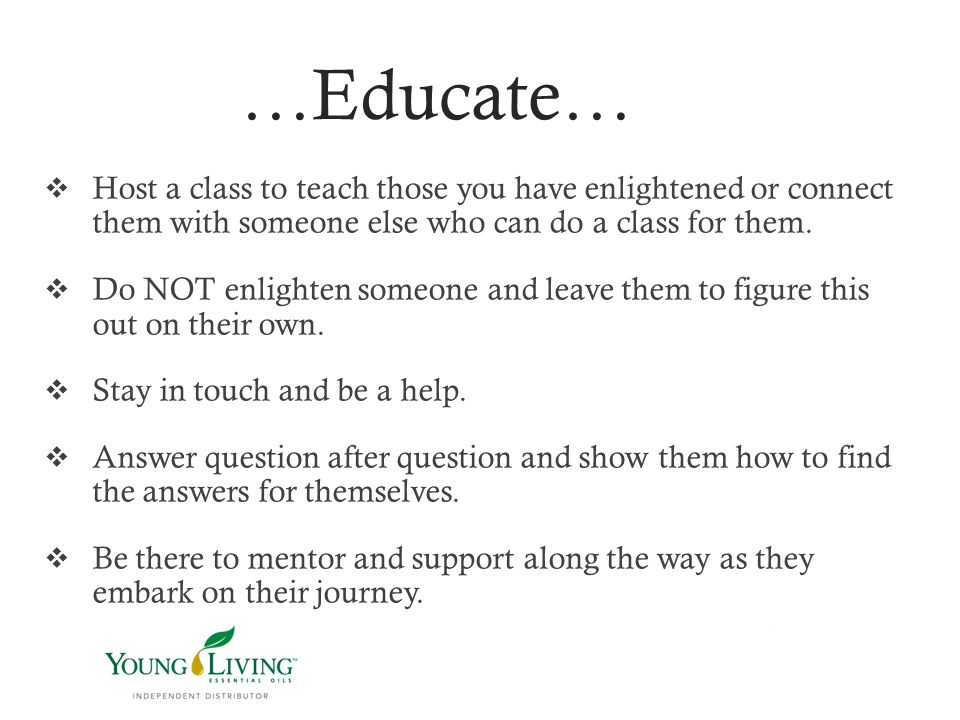 …Educate…  Host a class to teach those you have enlightened or connect them with someone else who can do a class for them.  Do NOT enlighten someone