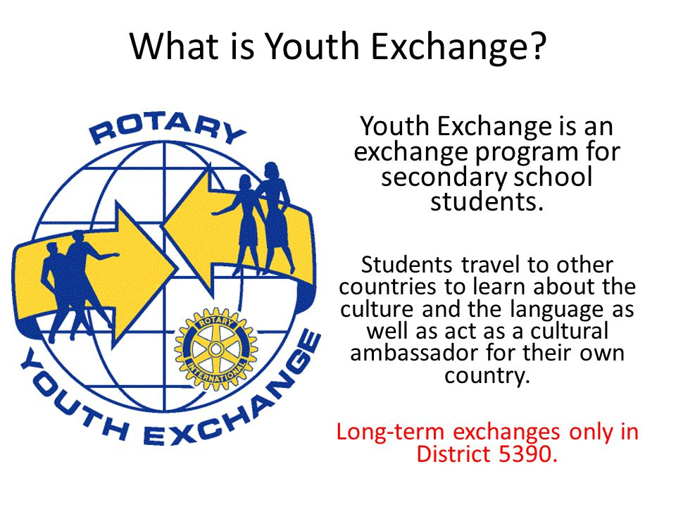 What is Youth Exchange? Youth Exchange is an exchange program for secondary school students. Students travel to other countries to learn about the cul