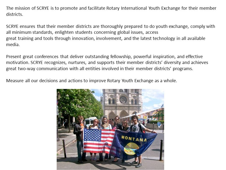 The mission of SCRYE is to promote and facilitate Rotary International Youth Exchange for their member districts. SCRYE ensures that their member dist