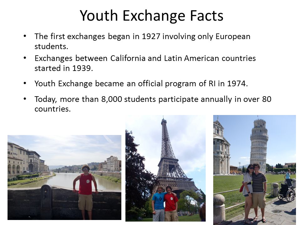 Youth Exchange Facts The first exchanges began in 1927 involving only European students. Exchanges between California and Latin American countries sta