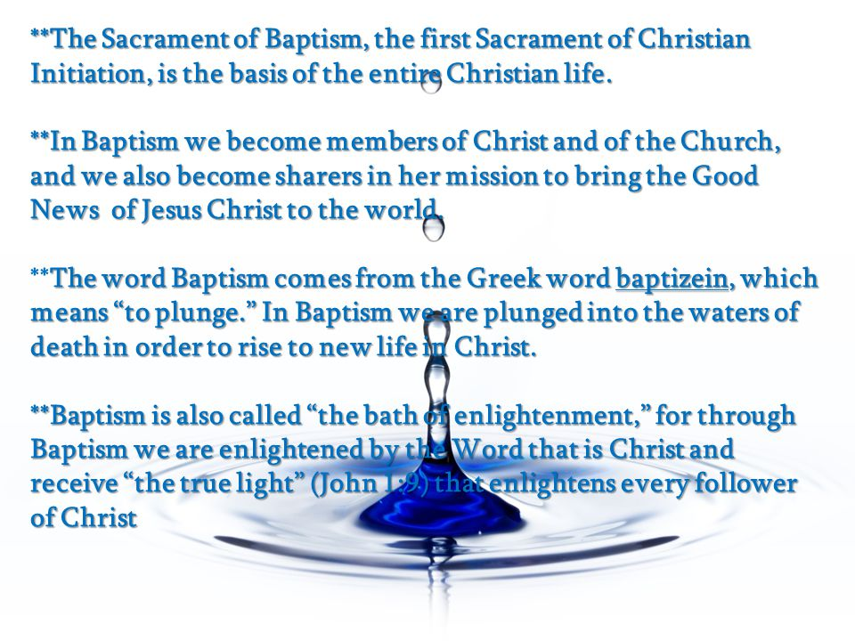 **The Sacrament of Baptism, the first Sacrament of Christian Initiation, is the basis of the entire Christian life. **In Baptism we become members of