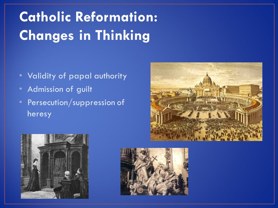 Catholic Reformation: Changes in Thinking Validity of papal authority Admission of guilt Persecution/suppression of heresy