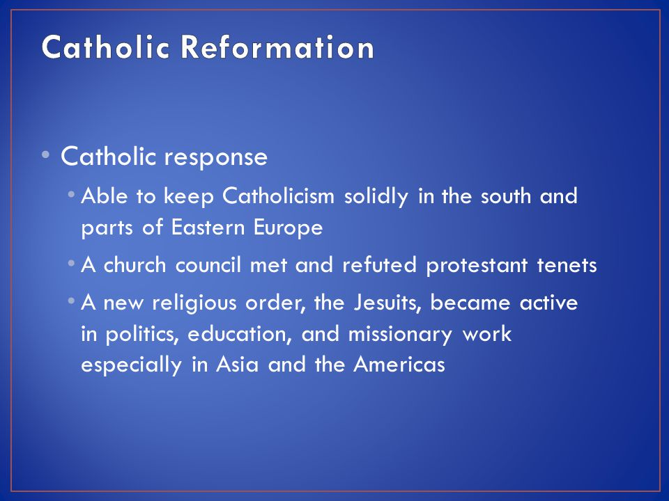 Catholic response Able to keep Catholicism solidly in the south and parts of Eastern Europe A church council met and refuted protestant tenets A new religious order, the Jesuits, became active in politics, education, and missionary work especially in Asia and the Americas